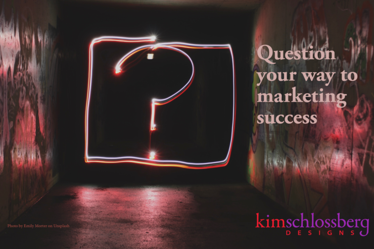 Question your way to marketing success by Kim Schlossberg Designs
